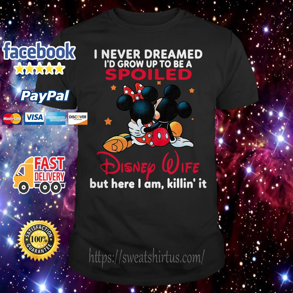 Mickey and Minnie Mouse I never dreamed I'd grow up to be a spoiled Disney Wife shirt