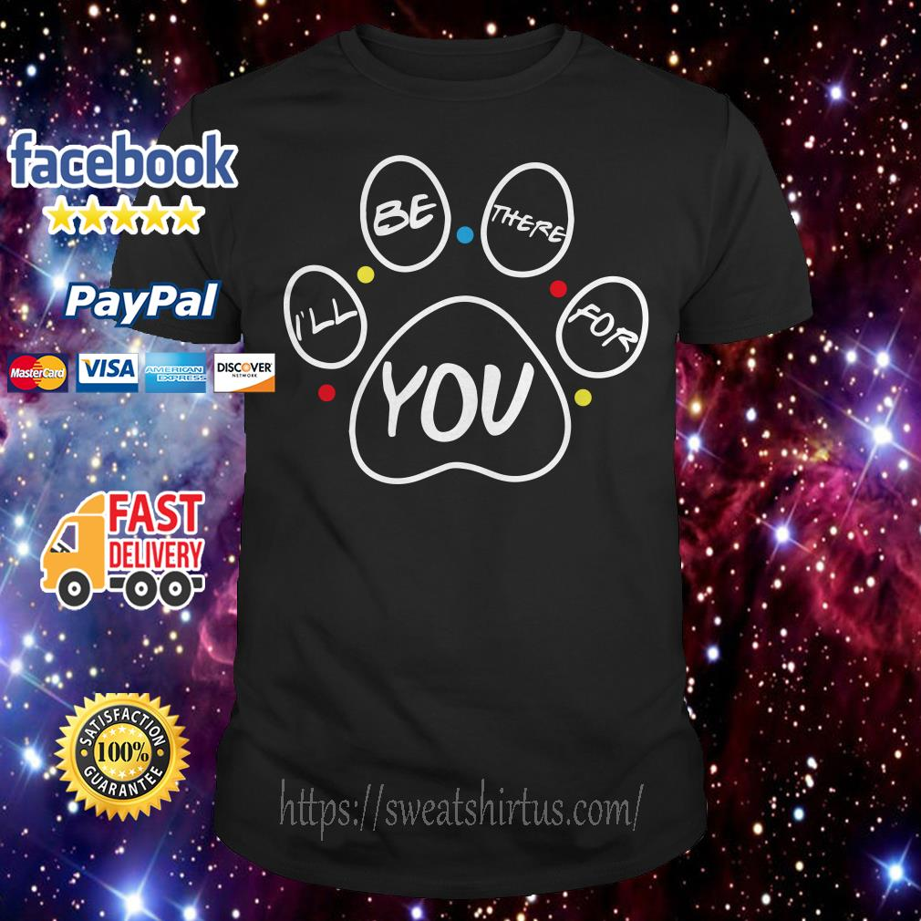 Paw dog I'll be there for you Friends shirt
