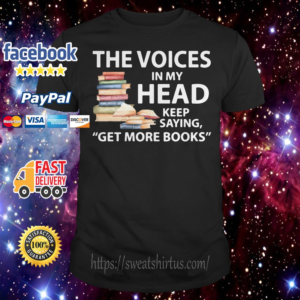 The voices in my head keep saying get more books shirt