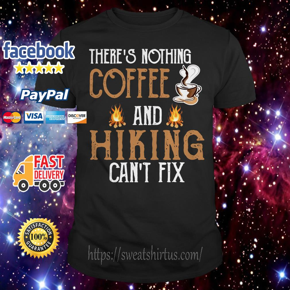 There's nothing Coffee and Hiking can't fix shirt