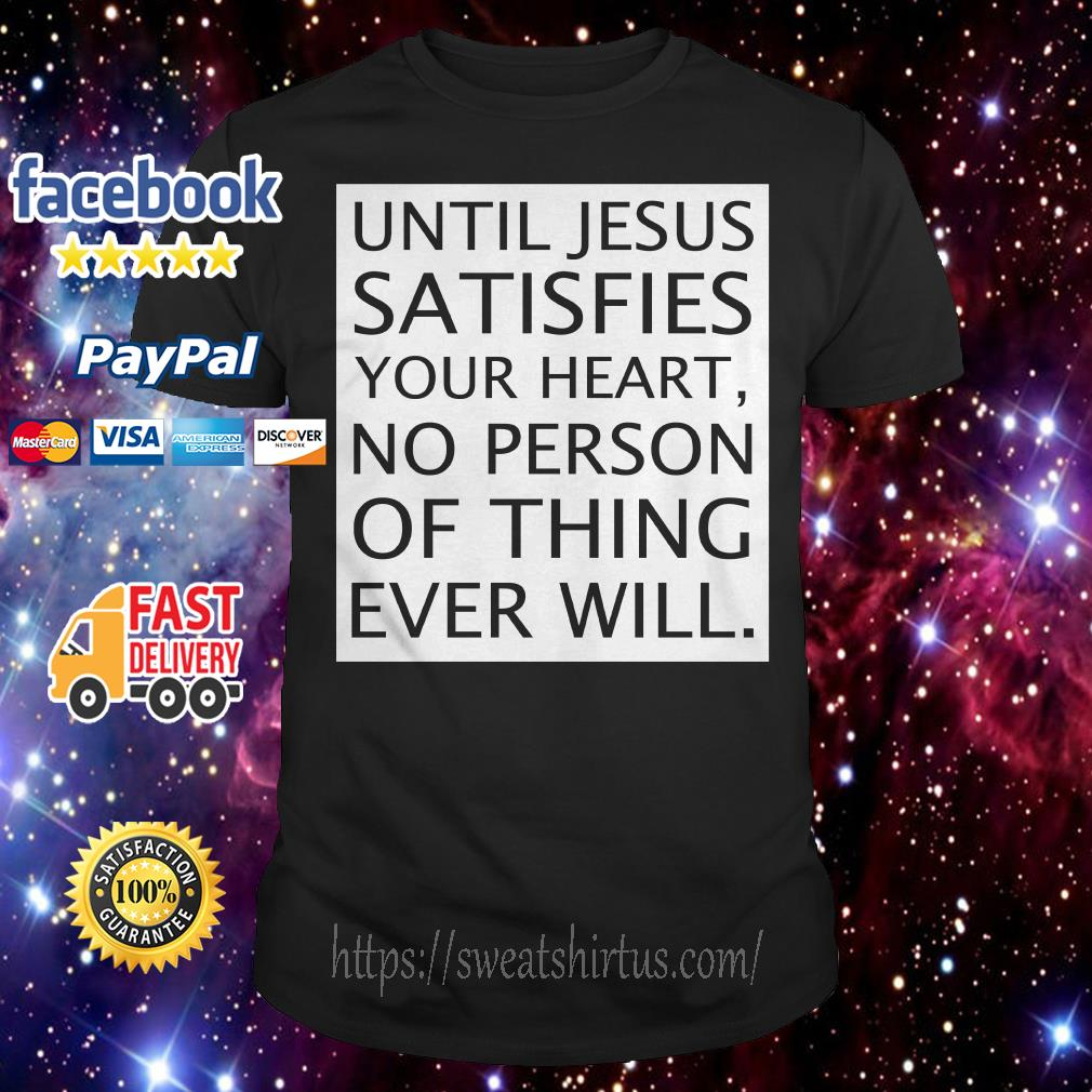 Until Jesus Satisfies your heart no person or thing ever will shirt