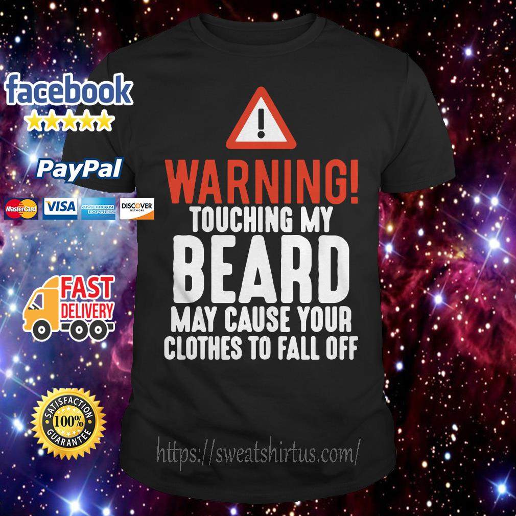 Warning touching My Beard May cause Your clothes to fall off shirt
