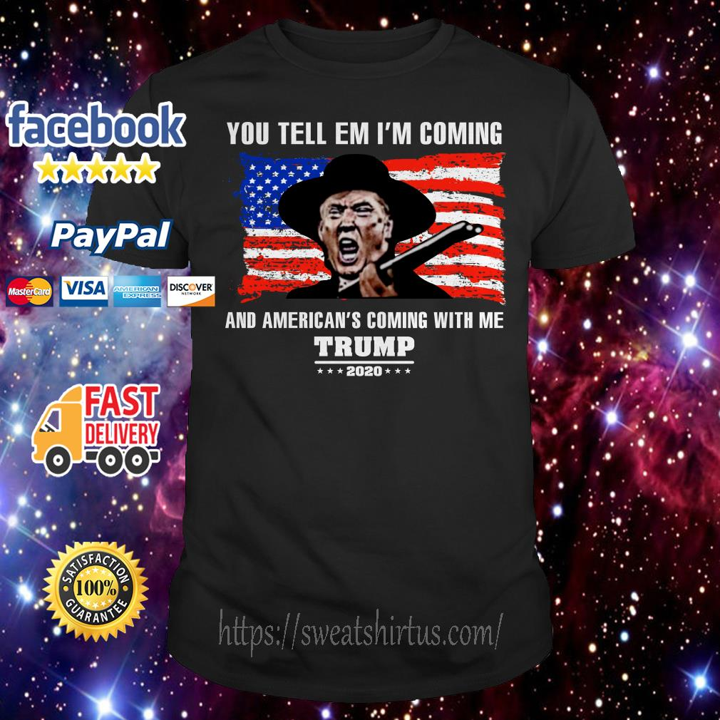 You tell em I'm coming and America's coming with Me Trump 2020 shirt