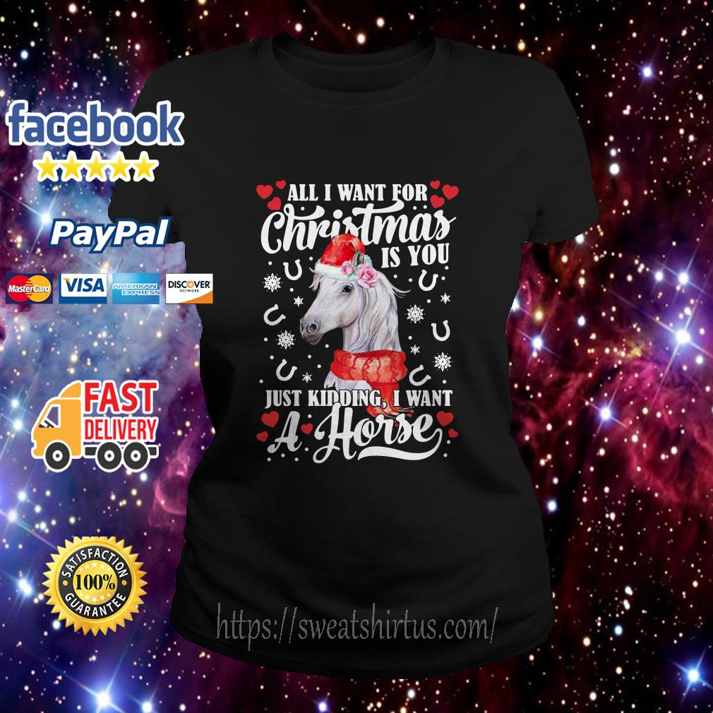 All I want for Christmas is you just kidding I want a horse Ladies tee