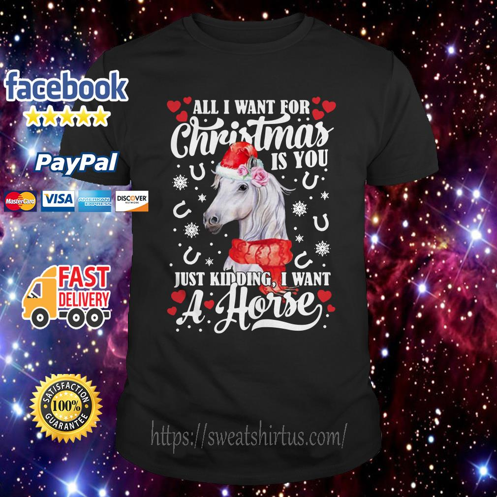 All I want for Christmas is you just kidding I want a horse guys shirt