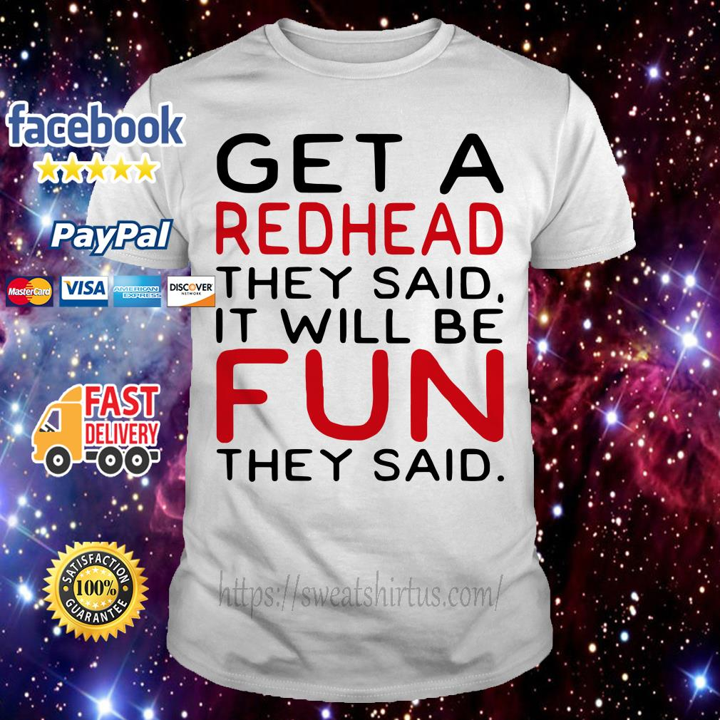 Get the redhead they said it will be fun they said shirt