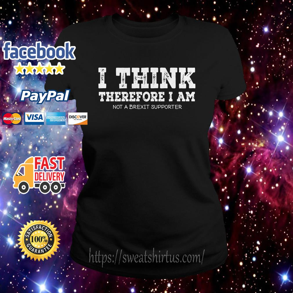 I think therefore I am not a Brexit supporter Ladies Tee