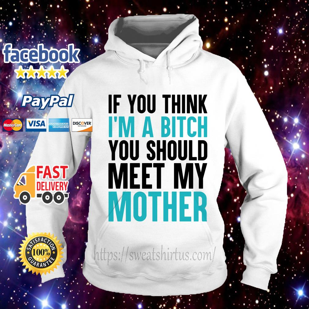 If you think I'm a bitch you should meet my mother Hoodie