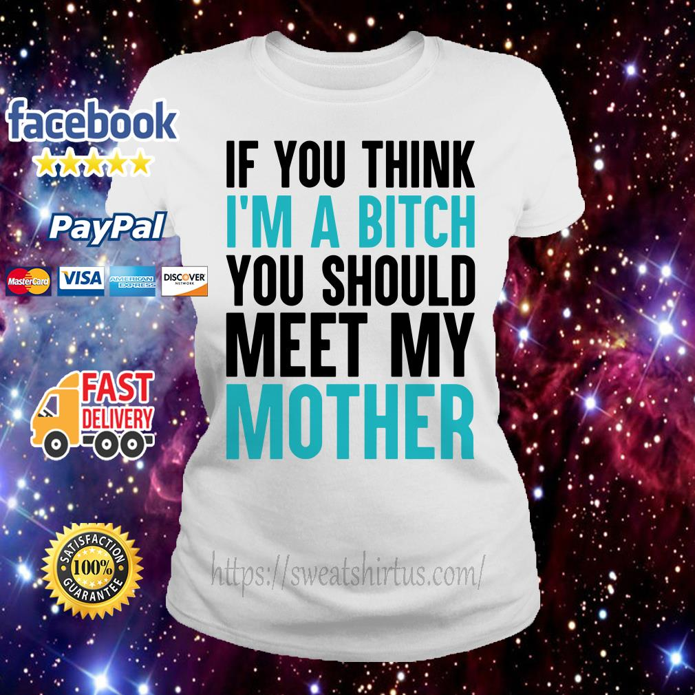 If you think I'm a bitch you should meet my mother Ladies Tee