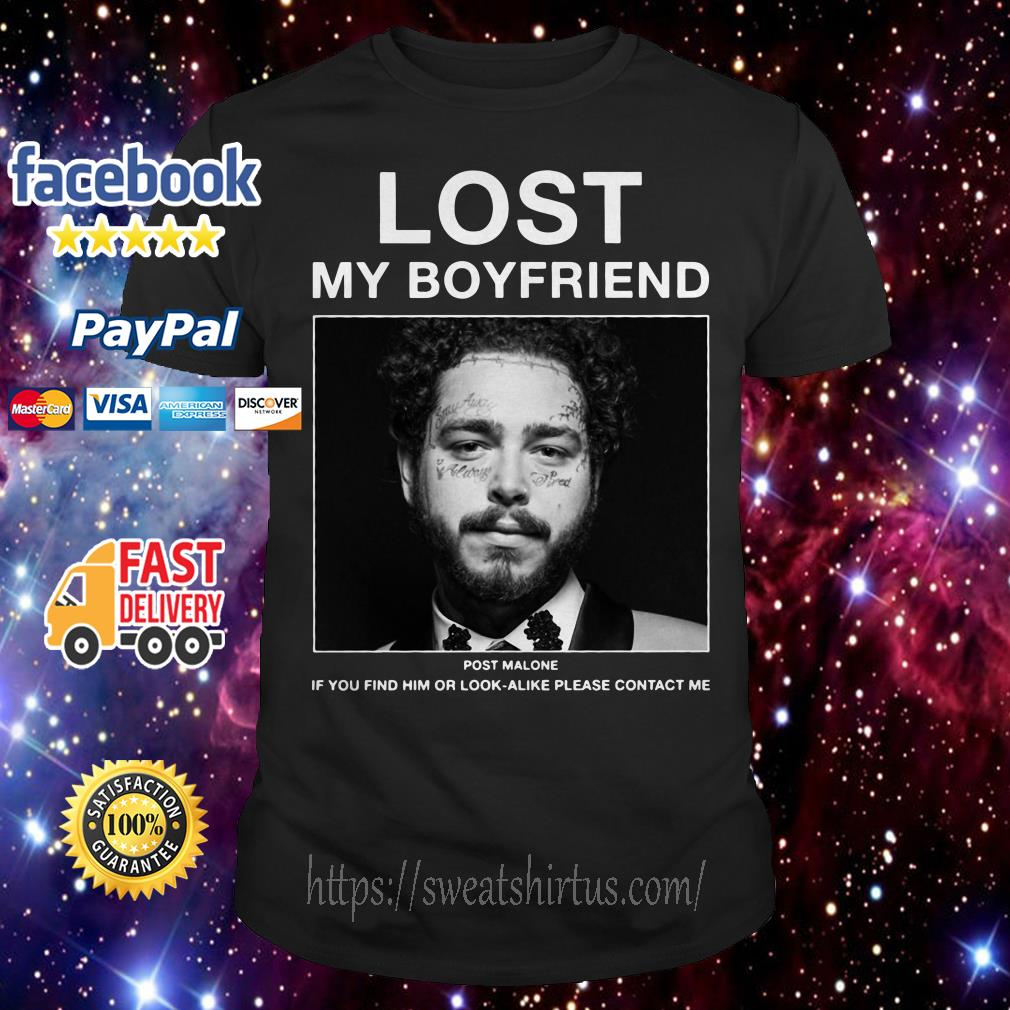 Lost my boyfriend Post Malone if you find him or look-alike please contact me shirt