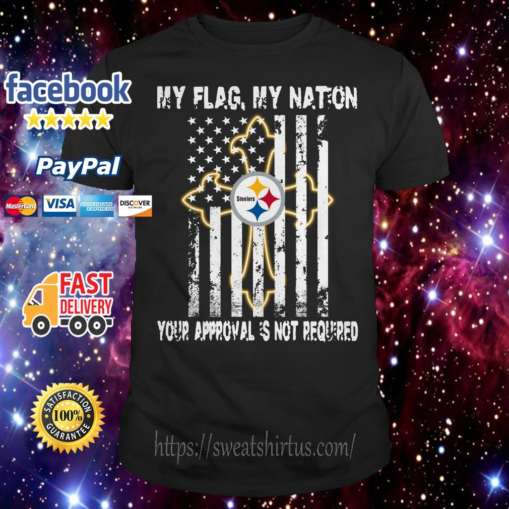 Pittsburgh Steelers My Flag My nation Your Approval is not Required Veteran shirt