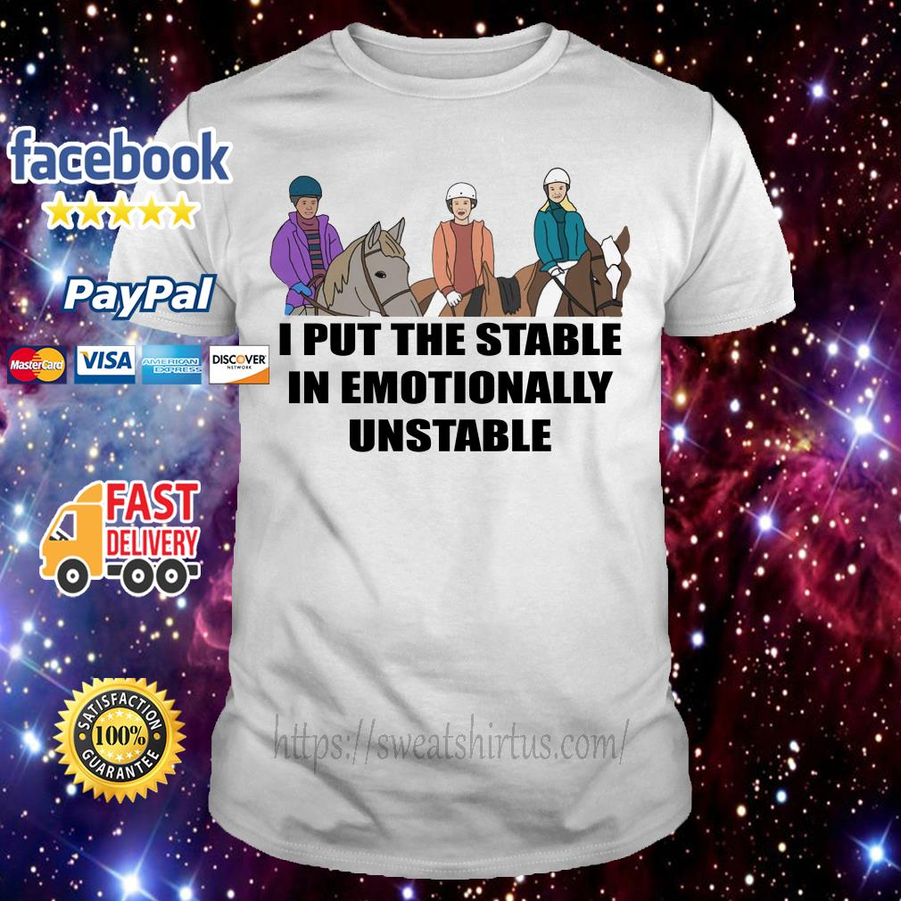 Riding horse I put the stable in Emotionally unstable shirt