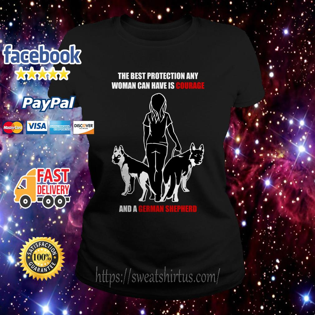 The best protection any woman can have is courage and a German Shepherd Ladies Tee