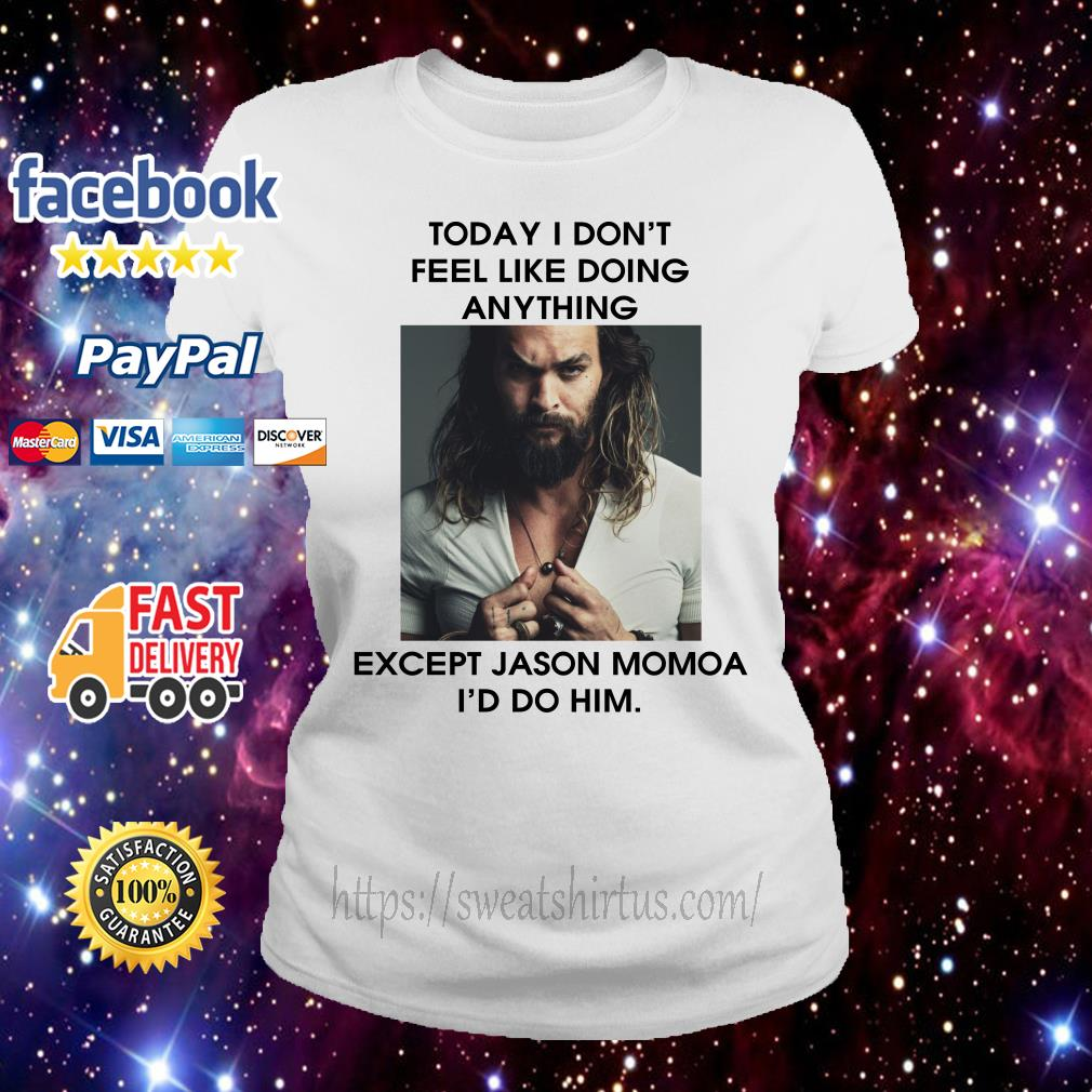 Today I don't feel like doing anything except Jason Momoa I'd do him Ladies Tee