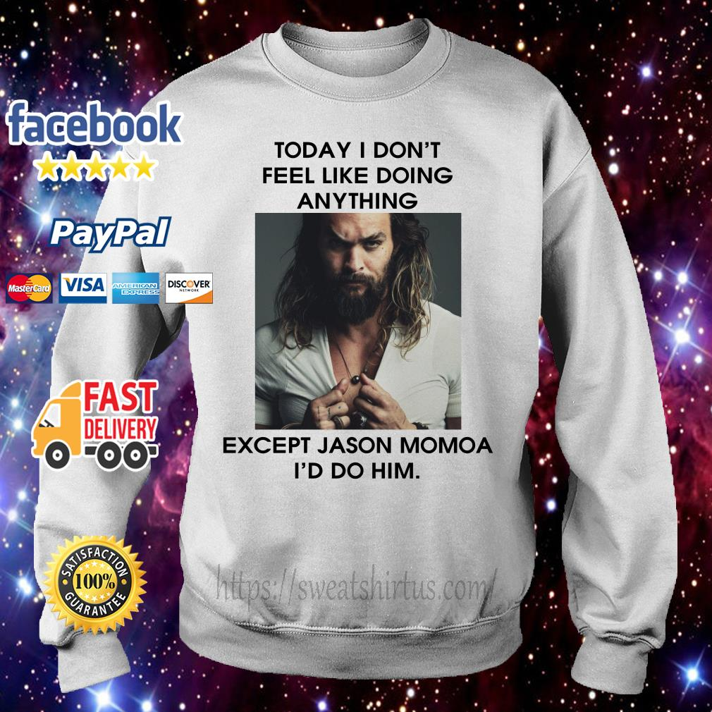 Today I don't feel like doing anything except Jason Momoa I'd do him Sweater