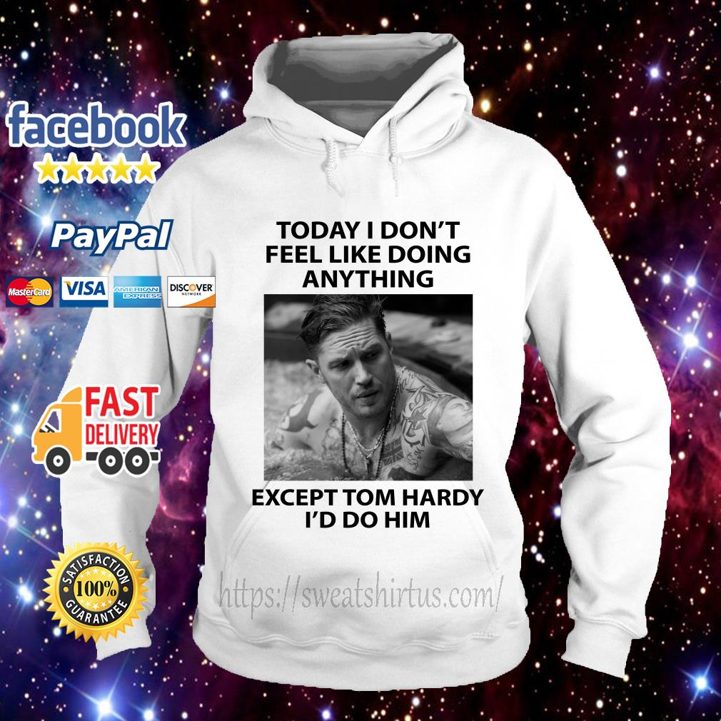 Today I don't feel like doing anything except Tom Hardy I'd do him Hoodie