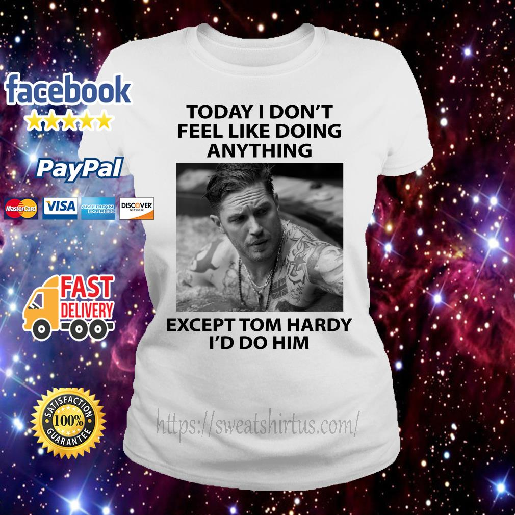 Today I don't feel like doing anything except Tom Hardy I'd do him Ladies Tee