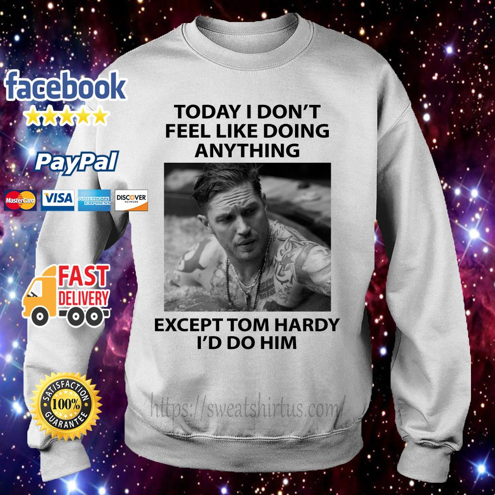 Today I don't feel like doing anything except Tom Hardy I'd do him Sweater