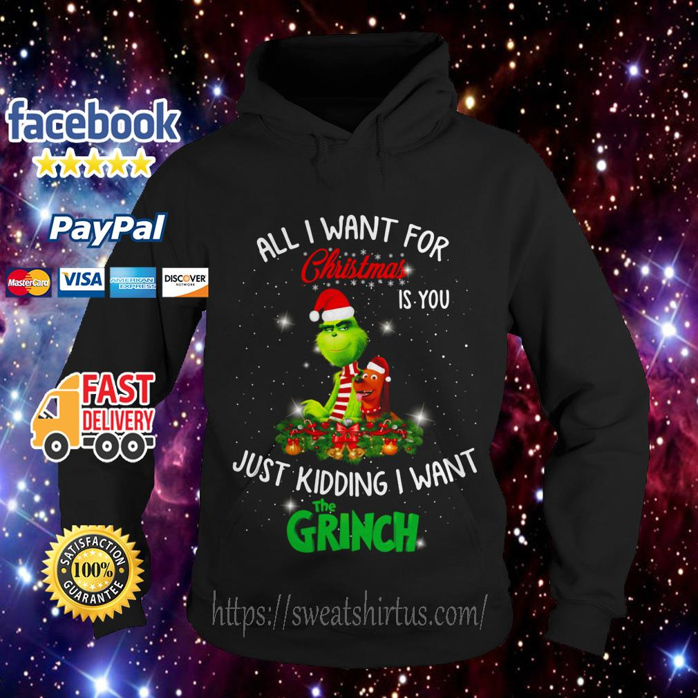 All I want for Christmas is you just kidding I want The Grinch Hoodie