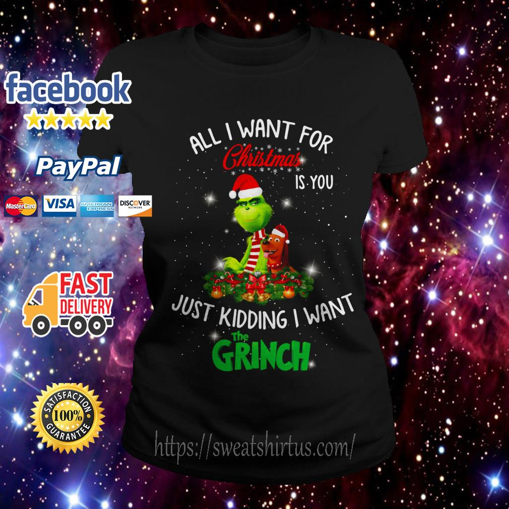 All I want for Christmas is you just kidding I want The Grinch Ladies Tee