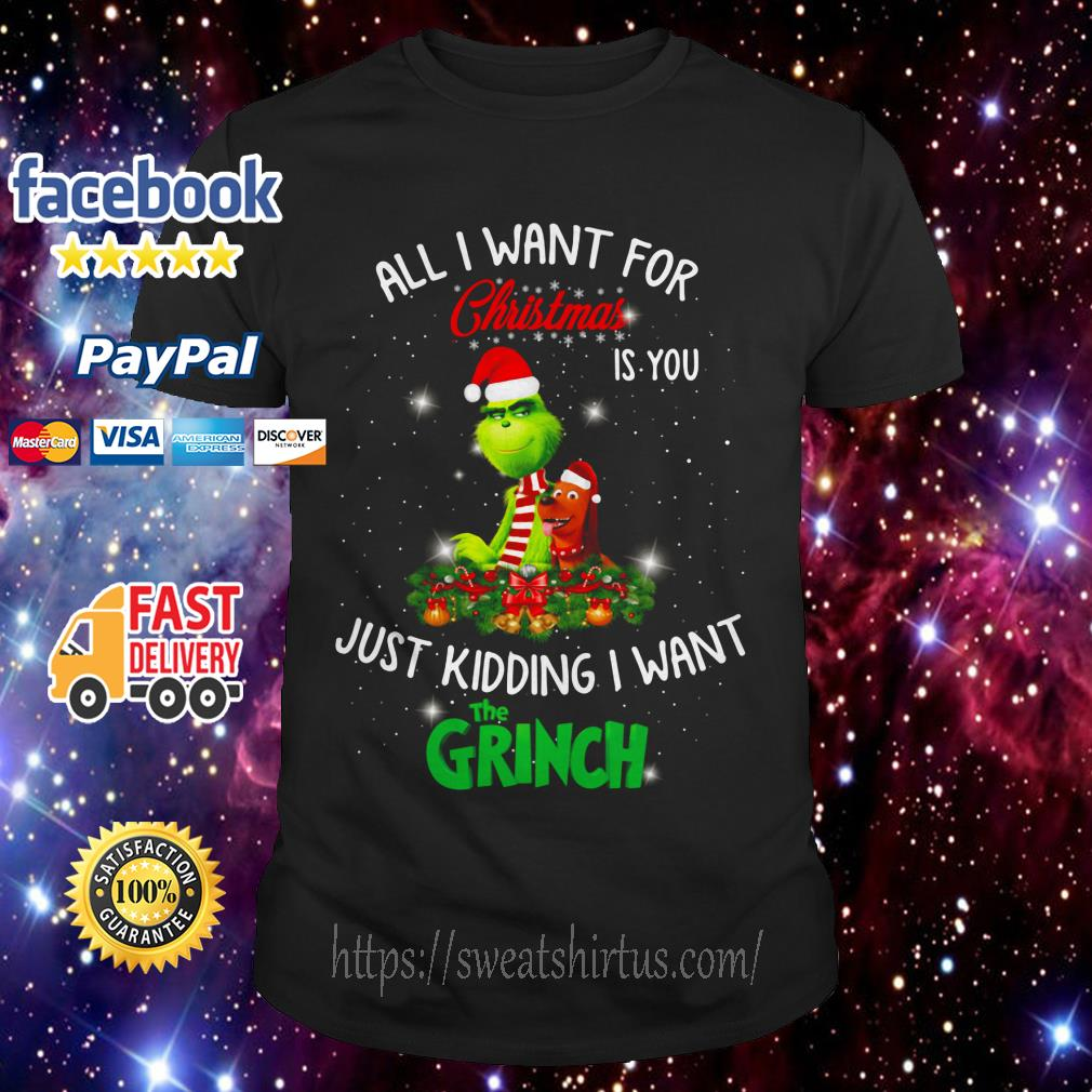 All I want for Christmas is you just kidding I want The Grinch guys shirt