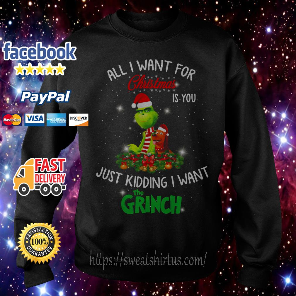 All I want for Christmas is you just kidding I want The Grinch shirt, sweater