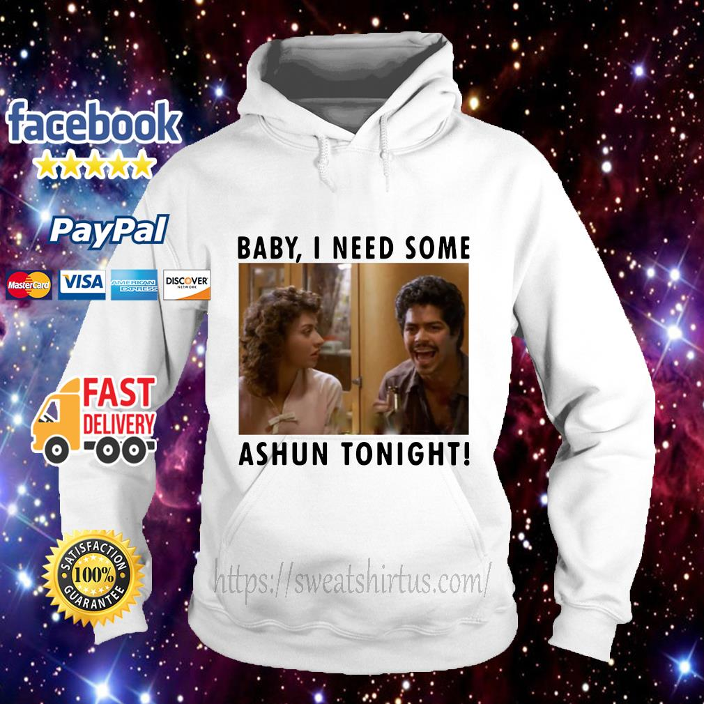 Baby I need some Ashun tonight Hoodie