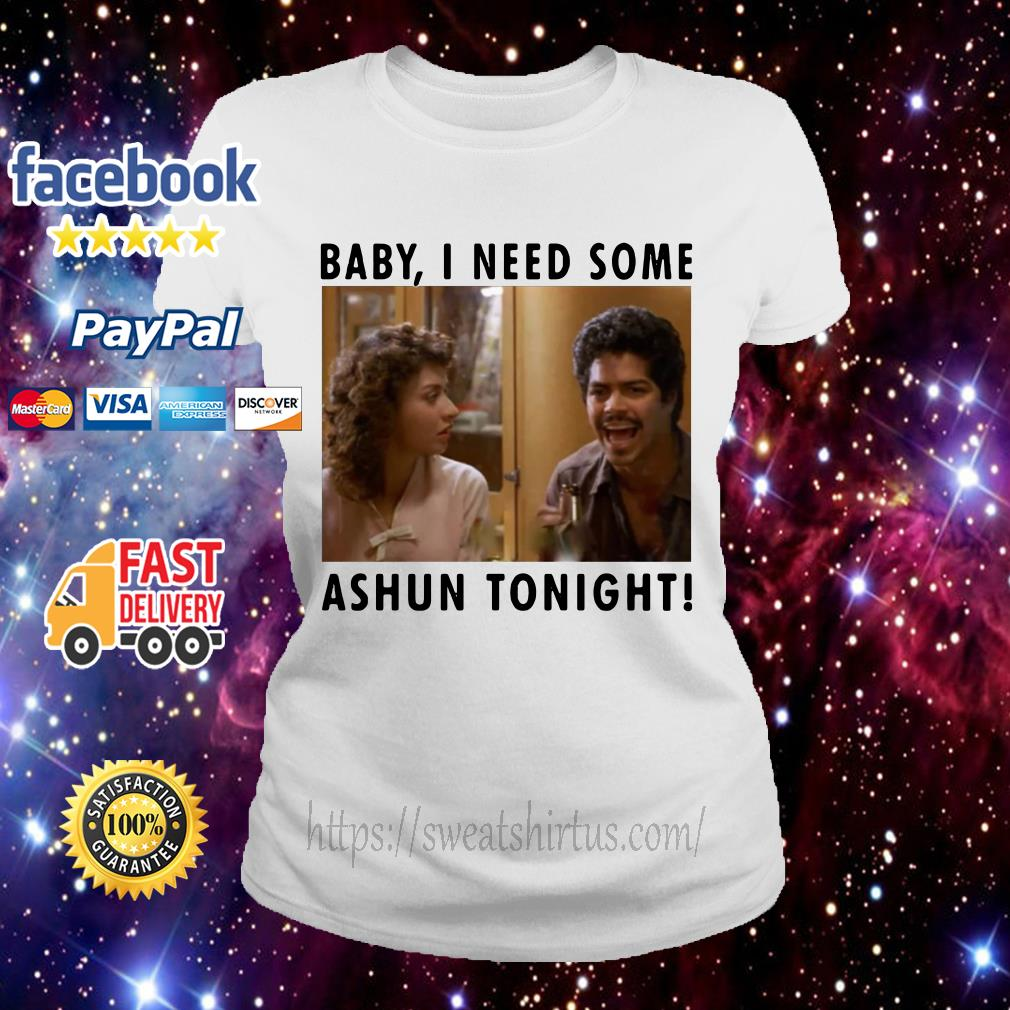 Baby I need some Ashun tonight Ladies Tee