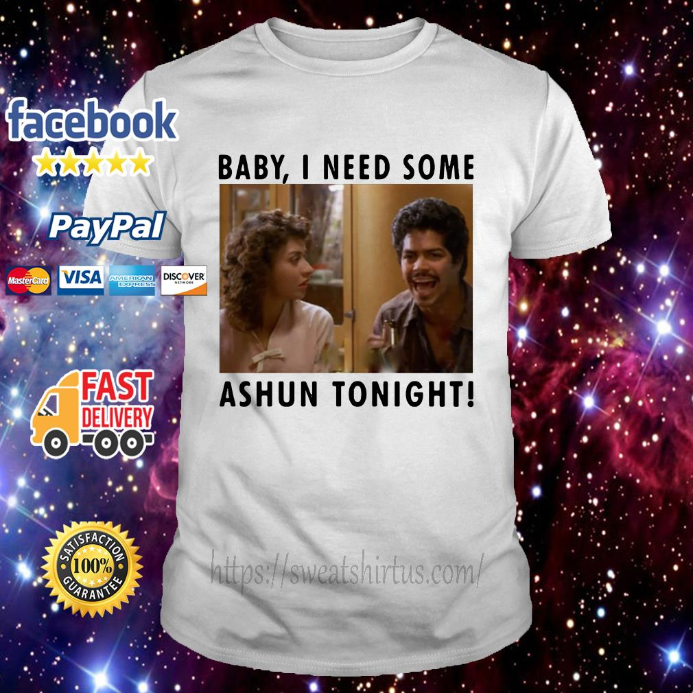 Baby I need some Ashun tonight shirt