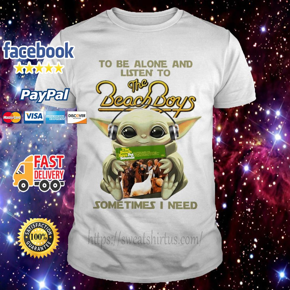 Baby Yoda to be alone and listen to The Beach Boys some times I need shirt