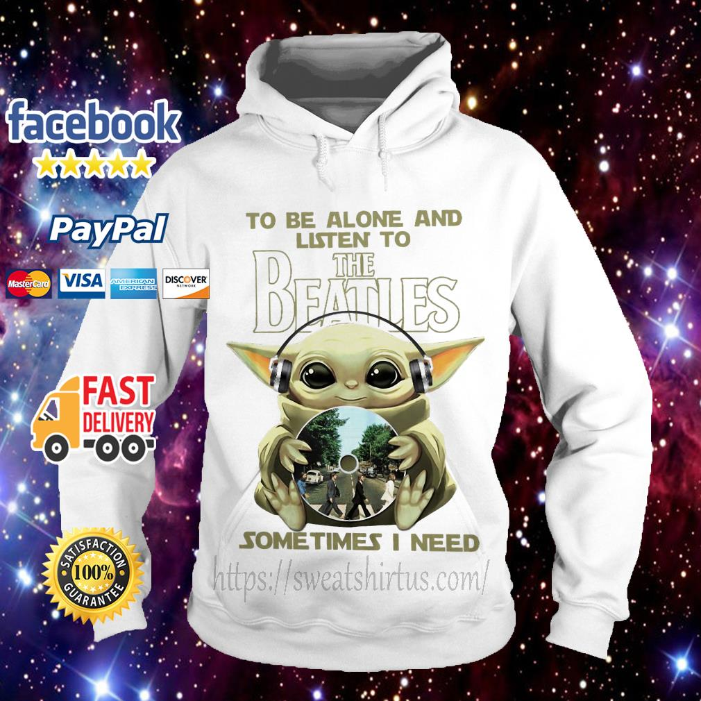 Baby Yoda to be alone and listen to The Beatles sometimes I need Hoodie