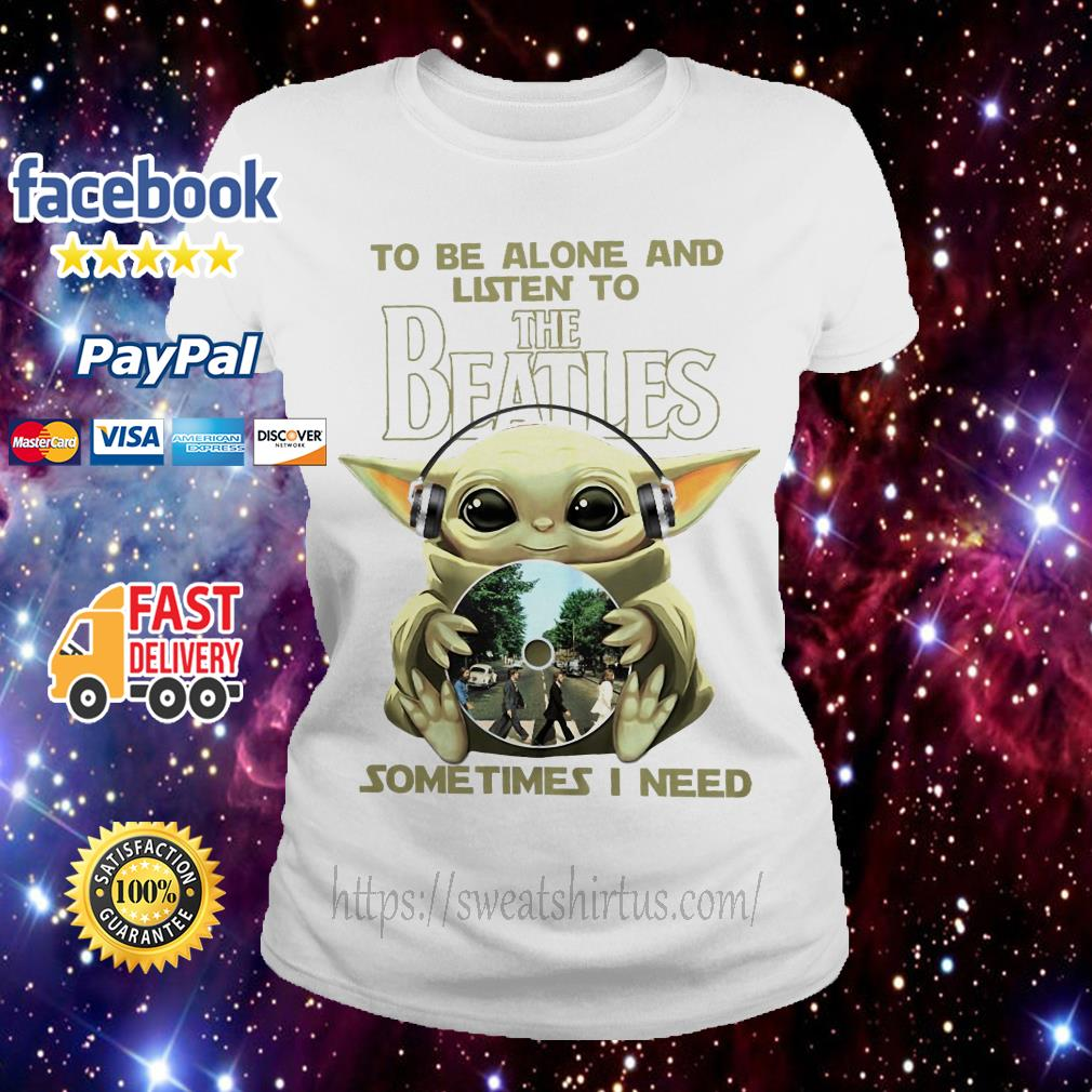 Baby Yoda to be alone and listen to The Beatles sometimes I need Ladies Tee
