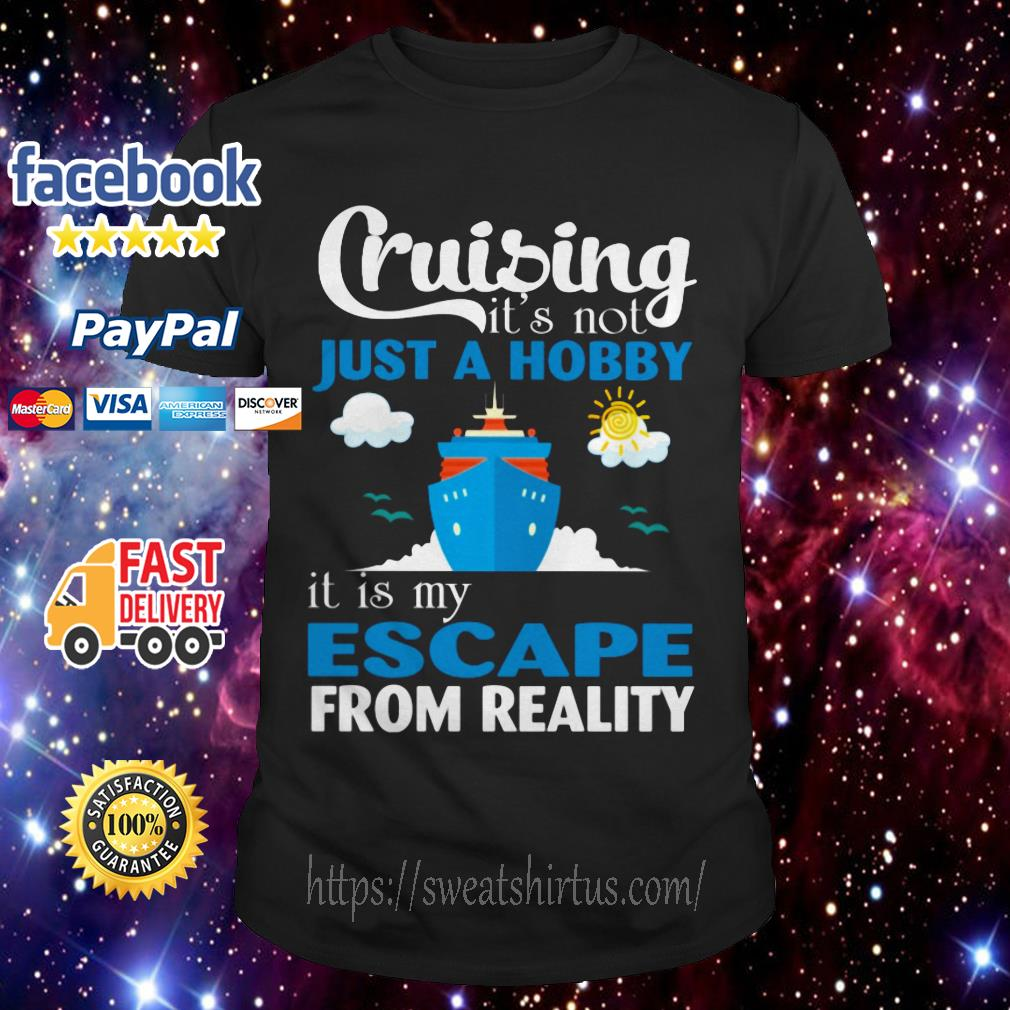 Cruising it's not just a Hobby It is My Escape from reality shirt