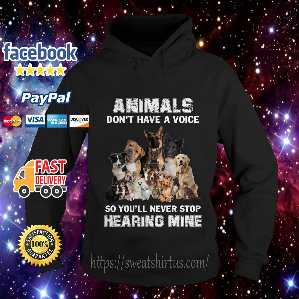 Dogs animals don't have a voice so you'll never stop hearing mine Hoodie