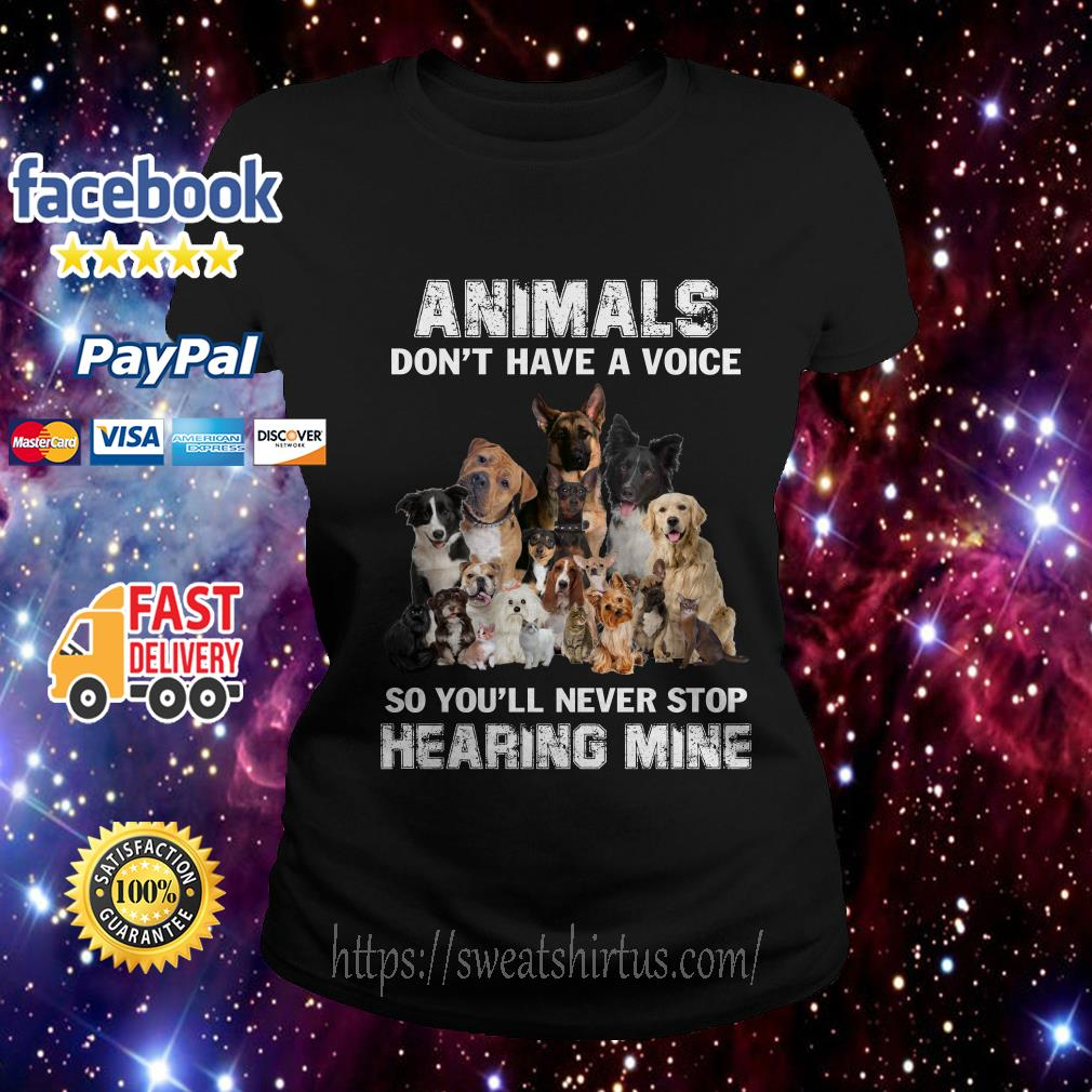 Dogs animals don't have a voice so you'll never stop hearing mine Ladies Tee