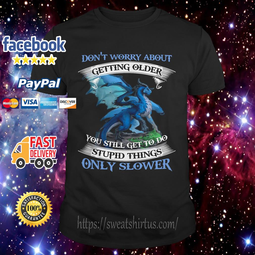 Dragon blue Don't worry about getting older you still get to do stupid things only slower shirt