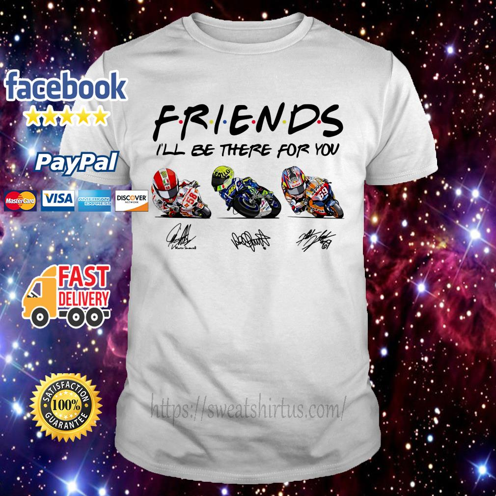 Friends I'll be there for you Marco Simoncelli Valentino Rossi and Nicky Hayden signature shirt