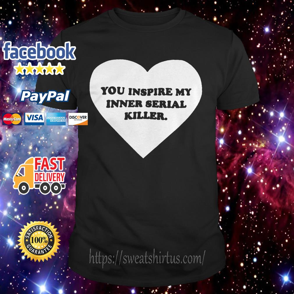 Heart you inspire my inner serial killer shirt