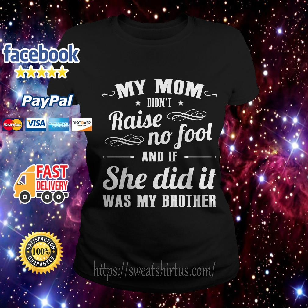 My mom didn't raise no fool and If she did it was my brother Ladies Tee
