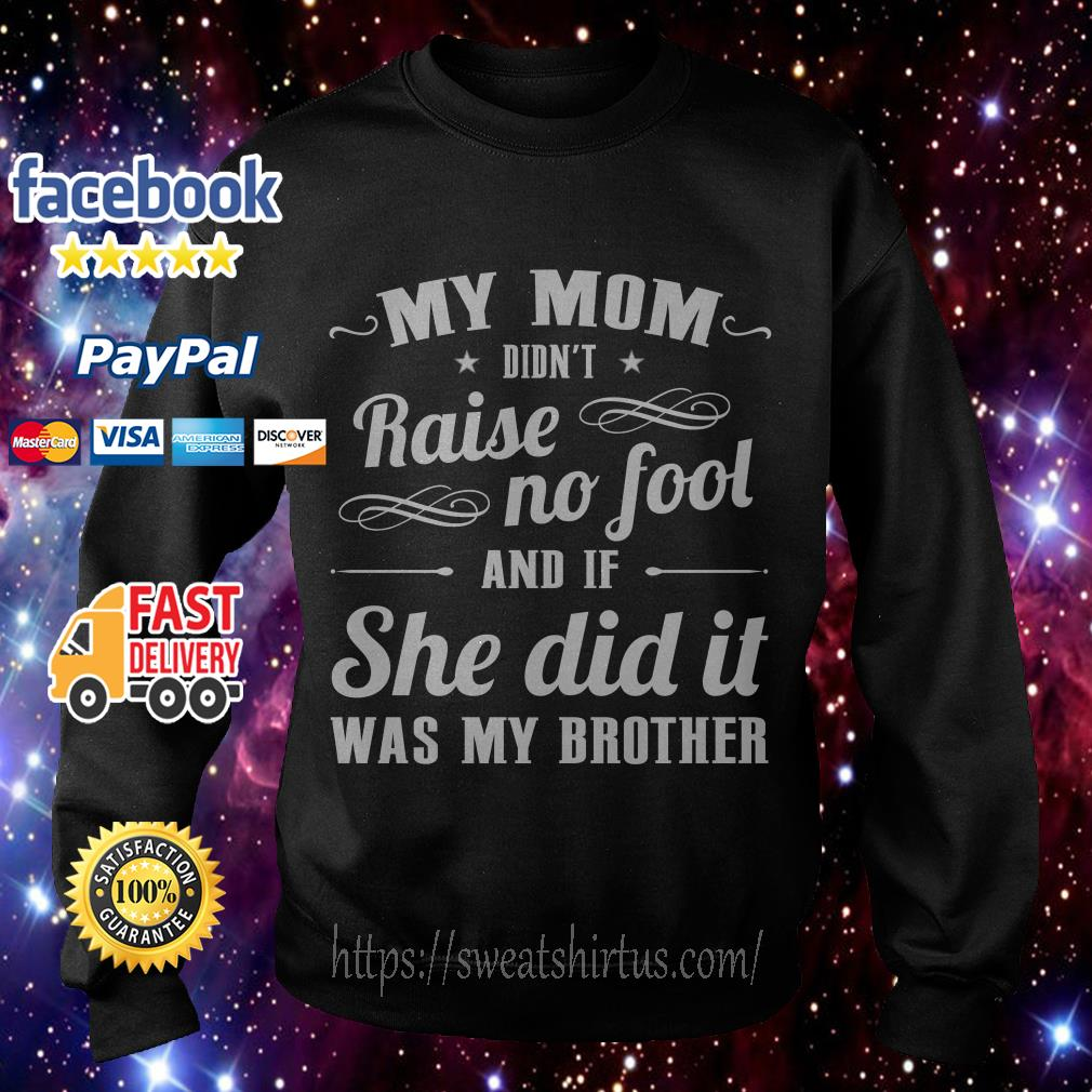 My mom didn't raise no fool and If she did it was my brother Sweater