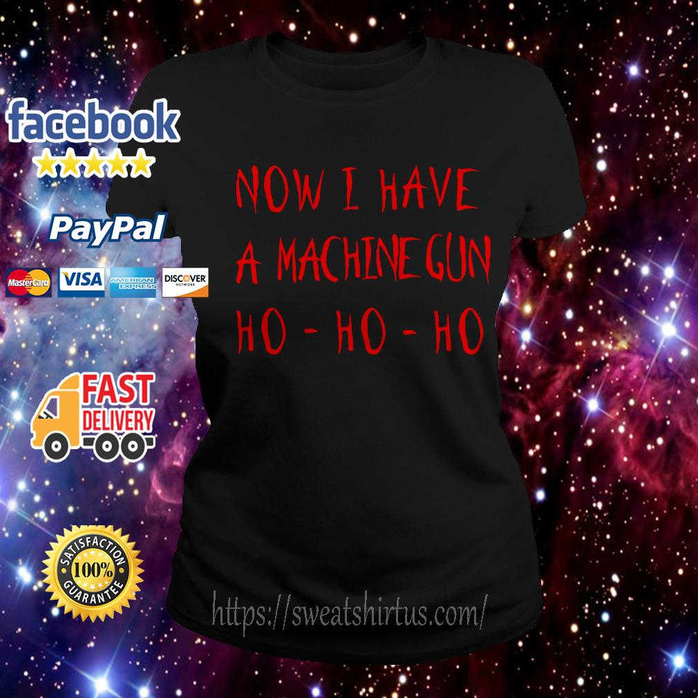 Now I have a Machine Gun Ho Ho Ho Ladies Tee