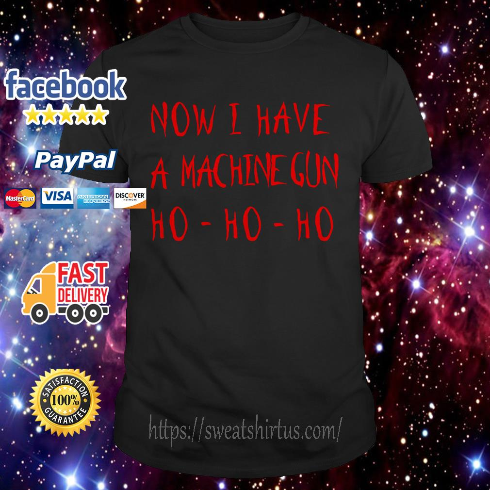 Now I have a Machine Gun Ho Ho Ho shirt