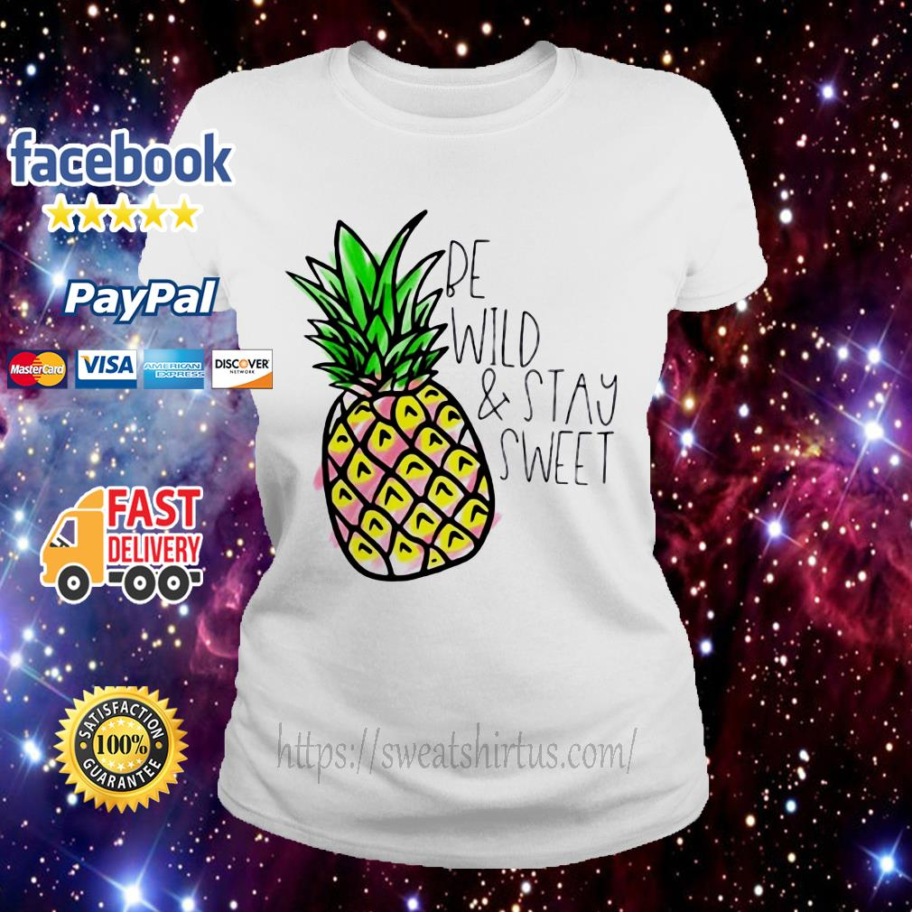 Pineapple be wild and stay sweet shirtPineapple be wild and stay sweet Ladies Tee
