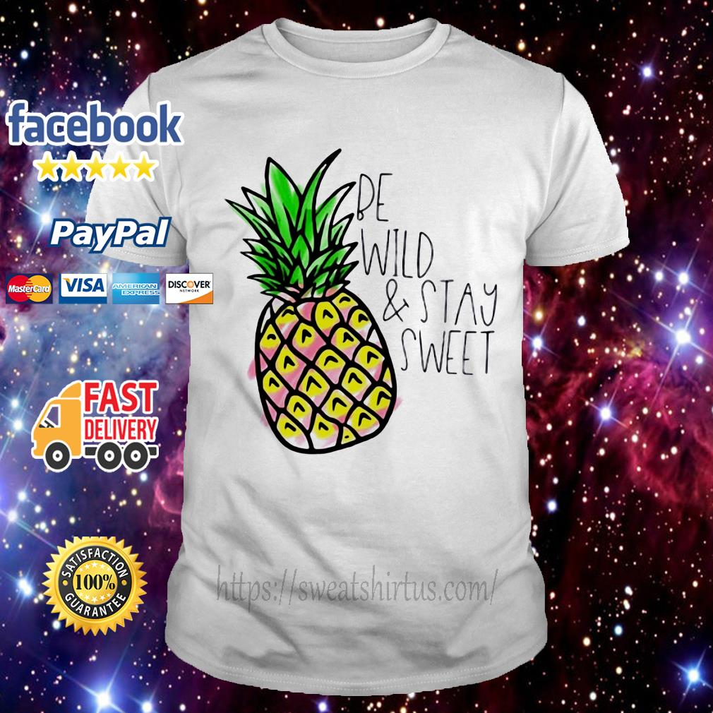 Pineapple be wild and stay sweet shirt