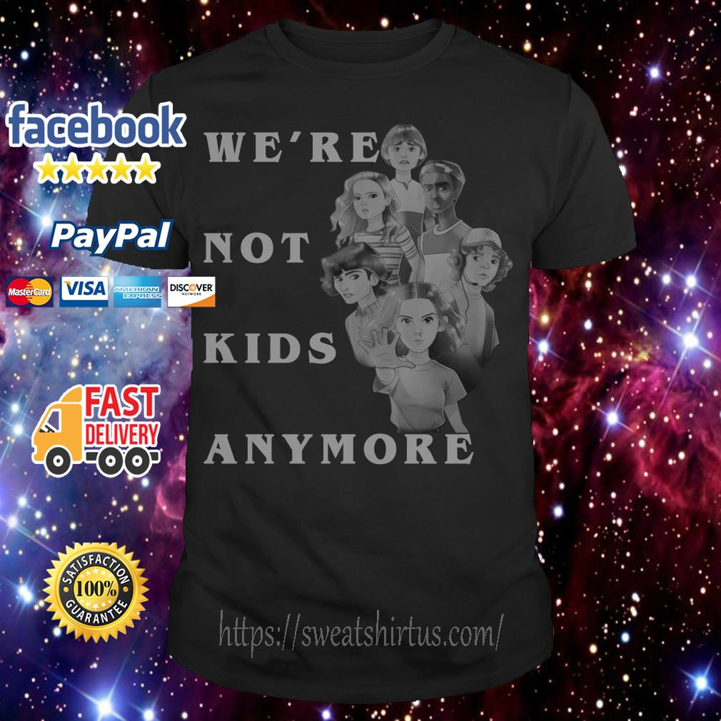 Stranger Things We're not kids anymore shirt