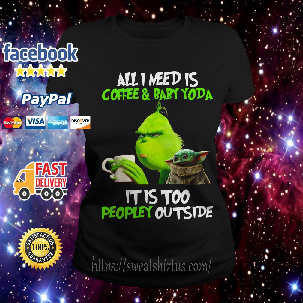 The Grinch all I need is coffee and Baby Yoda it is too peopley outside Ladies Tee