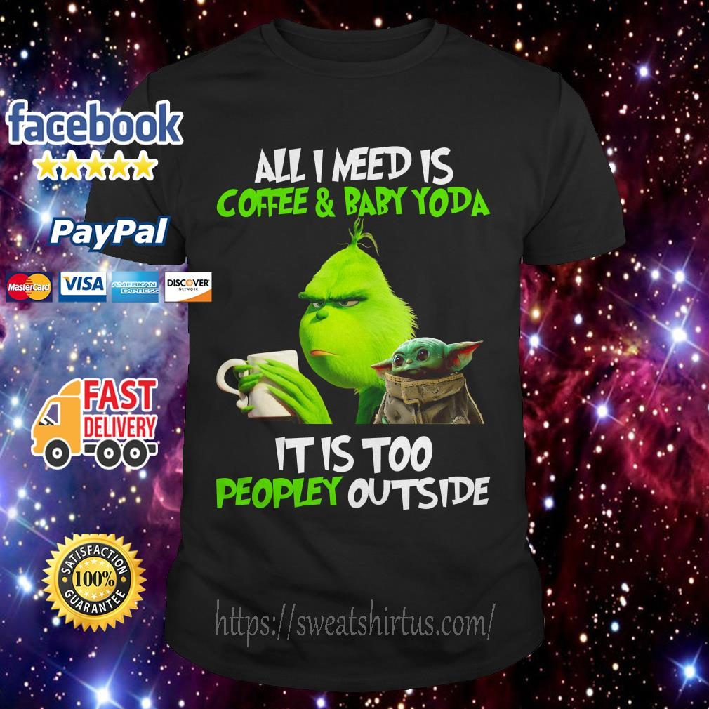 The Grinch all I need is coffee and Baby Yoda it is too peopley outside shirt