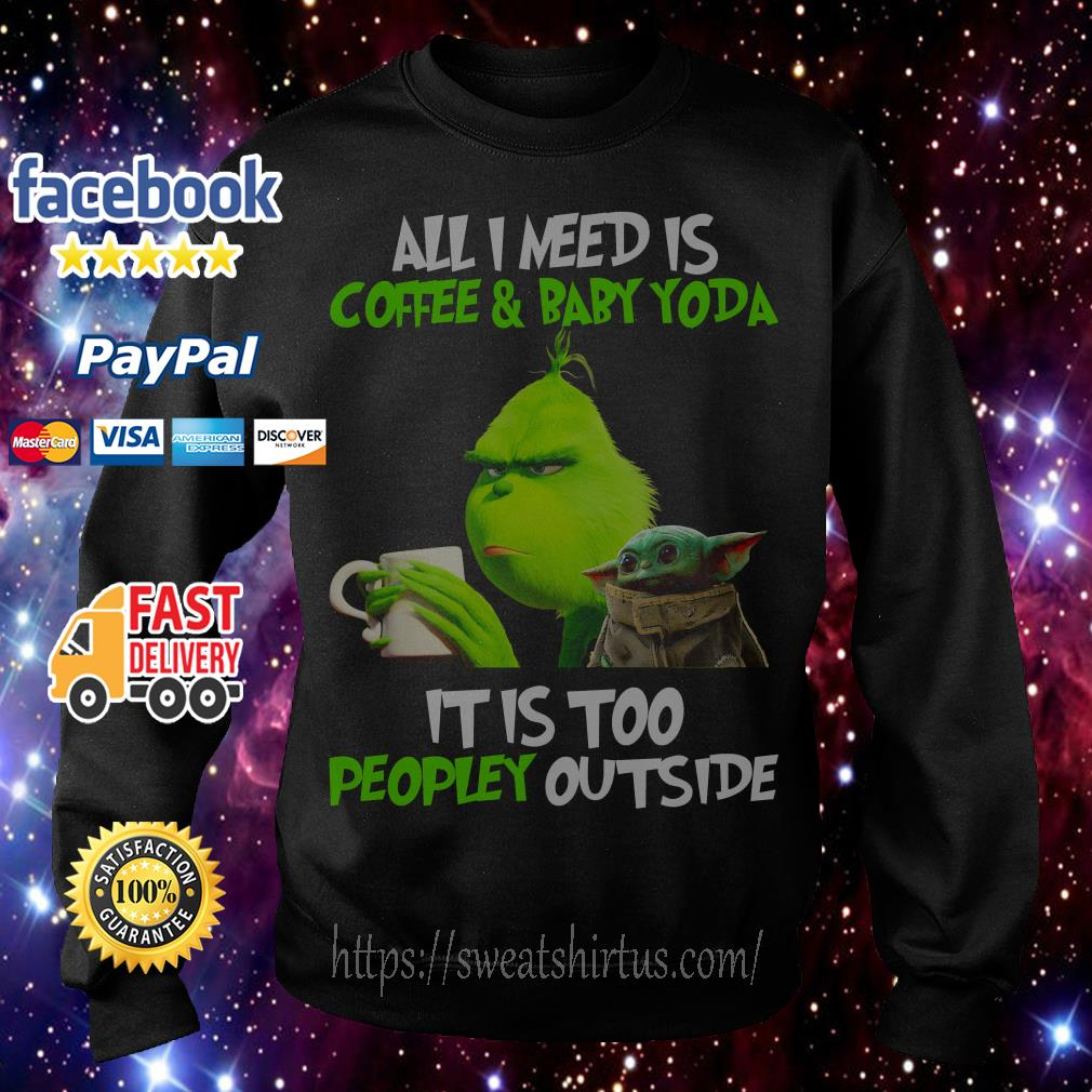 The Grinch all I need is coffee and Baby Yoda it is too peopley outside Sweater