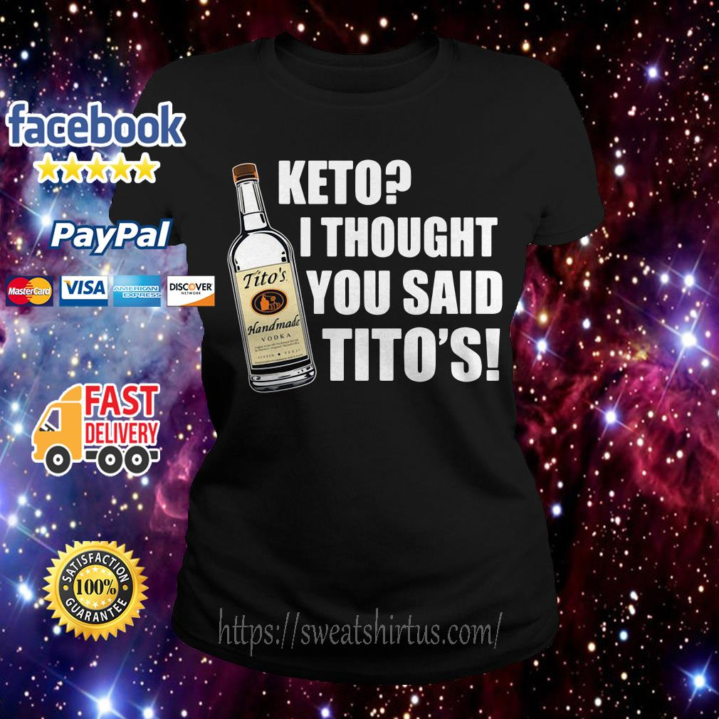 Tito's Handmade Vodka Keto I thought you said Tito's Ladies Tee