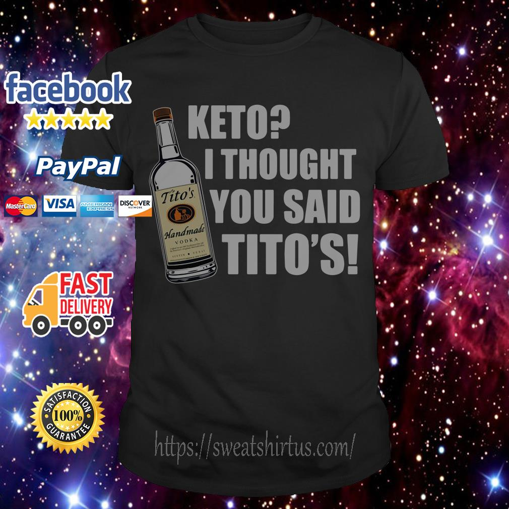 Tito's Handmade Vodka Keto I thought you said Tito's shirt